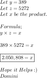 Let\ y=389 \\ Let\ z=5272 \\ Let\ x\ be\ the\ product. \\ \\ Formula; \\ y \times z=x \\ \\ 389 \times5272=x \\ \\ \boxed{2.050,808=x} \\ \\ Hope\ it\ Helps:) \\ Domini