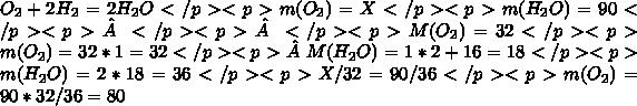 O_2+2H_2=2H_2O</p><p> m(O_2)=X</p><p> m(H_2O)=90</p><p></p><p></p><p>M(O_2)=32 </p><p> m(O_2)=32*1=32 </p><p> M(H_2O)=1*2+16=18</p><p> m(H_2O)=2*18=36</p><p> X/32=90/36</p><p> m(O_2)=90*32/36=80