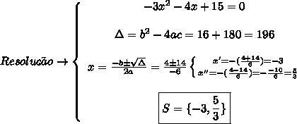 Resolu\c{c}\~ao\to  \left\{\begin{array}{ccc}-3x^2-4x+15=0\\\\\Delta = b^2-4ac = 16+180 =196\\\\x =  \frac{-b\pm \sqrt{\Delta} }{2a} =  \frac{4\pm14}{-6}  \left \{ {{x'=-( \frac{4+14}{6}) = -3 } \atop {x''=-( \frac{4-14}{6}) = - \frac{-10}{6} = \frac{5}{3}   }}\\\\\boxed{S=\{-3, \frac{5}{3}\}}  \right.    \end{array}\right