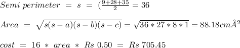 Semi\ perimeter\ =\ s\ =\ (\frac{9+28+35}{2} = 36 \\ \\ Area\ =\ \sqrt{s (s-a)(s-b)(s-c)} = \sqrt{36*27*8*1} = 88.18 cm² \\ \\ cost\ =\ 16\ *\ area\ *\ Rs\ 0.50\ =\ Rs\ 705.45 \\ \\