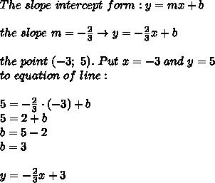 The\ slope \ intercept \ form:y=mx+b\\\\the\ slope\ m=-\frac{2}{3}\to y= -\frac{2}{3}x+b\\\\the\ point\ (-3;\ 5).\ Put\ x=-3\ and\ y=5\\ to\ equation\ of\ line:\\\\5= -\frac{2}{3}\cdot (-3)+b  \\5=2+b \\b=5-2\\b=3 \\ \\ y=-\frac{2}{3}x +3