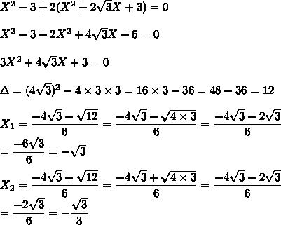 X^2-3+2(X^2+ 2\sqrt{3}X +3)=0\\\\ X^2-3+2X^2+ 4\sqrt{3}X +6=0\\\\ 3X^2+ 4\sqrt{3}X +3=0\\\\\Delta=(4\sqrt{3})^2-4\times3\times3=16\times3-36=48-36=12\\\\X_1=\dfrac{-4\sqrt{3}-\sqrt{12}}{6}=\dfrac{-4\sqrt{3}-\sqrt{4\times3}}{6}=\dfrac{-4\sqrt{3}-2\sqrt{3}}{6}\\=\dfrac{-6\sqrt{3}}{6}=-\sqrt{3}\\\\X_2=\dfrac{-4\sqrt{3}+\sqrt{12}}{6}=\dfrac{-4\sqrt{3}+\sqrt{4\times3}}{6}=\dfrac{-4\sqrt{3}+2\sqrt{3}}{6}\\=\dfrac{-2\sqrt{3}}{6}=-\dfrac{\sqrt{3}}{3}