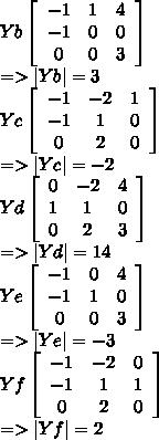 Yb\left[\begin{array}{ccc}-1&1&4\-1&0&0\0&0&3\end{array}\right]\=>|Yb|=3\ Yc\left[\begin{array}{ccc}-1&-2&1\-1&1&0\0&2&0\end{array}\right]\=>|Yc|=-2\ Yd\left[\begin{array}{ccc}0&-2&4\1&1&0\0&2&3\end{array}\right]\=>|Yd|=14\ Ye\left[\begin{array}{ccc}-1&0&4\-1&1&0\0&0&3\end{array}\right]\=>|Ye|=-3\ Yf\left[\begin{array}{ccc}-1&-2&0\-1&1&1\0&2&0\end{array}\right]\=>|Yf|=2\