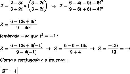 Z=\dfrac{2-3i}{3+2i}*\left( \dfrac{3-2i}{3-2i}\right)~\to~Z= \dfrac{6-4i-9i+6i^2}{9-6i+6i-4i^2}\\\\\\Z= \dfrac{6-13i+6i^2}{9-4i^2}\\\\lembrado-se~que~i^2=-1:\\\\Z= \dfrac{6-13i+6(-1)}{9-4(-1)}~\to~Z= \dfrac{6-6-13i}{9+4}~\to~Z= \dfrac{-13i}{~13}=-i\\\\Como~o~conjugado~e~o~inverso...\\\\\boxed{Z^{-}=i}