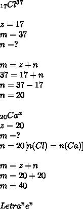 "_{17} Cl^{37} \\  \\ z=17 \\ m=37 \\ n=? \\  \\ m=z+n \\ 37=17+n \\ n=37-17 \\ n=20 \\   \\  _{20} Ca^{x}  \\ z=20 \\ m=? \\ n=20[n(Cl)=n(Ca)] \\  \\ m=z+n \\ m=20+20 \\  m=40   \\  \\ Letra ""e"""