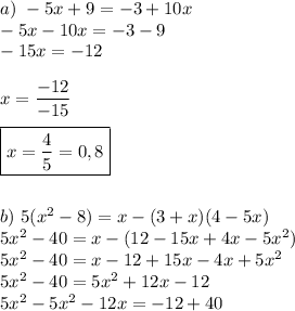 a)\ -5x+9=-3+10x\\-5x-10x=-3-9\\-15x=-12\\\\x=\dfrac{-12}{-15}\\\\\boxed{x=\dfrac{4}{5}=0,8}\\\\\\b)\ 5(x^2-8)=x-(3+x)(4-5x)\\5x^2-40=x-(12-15x+4x-5x^2) \\5x^2-40=x-12+15x-4x+5x^2\\5x^2-40=5x^2+12x-12\\5x^2-5x^2-12x=-12+40