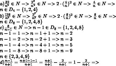 a)\frac{32}{n^2} \in N=> \frac{2^5}{n^2} \in N=>2\cdot(\frac{4}{n})^2 \in N=> \frac{4}{n} \in N=>\\n\in D_4=\{1,2,4\}\\b)\frac{128}{n^2} \in N=> \frac{2^7}{n^2} \in N=>2\cdot(\frac{8}{n})^2 \in N=> \frac{8}{n} \in N=>\\n\in D_8=\{1,2,4,8\}\\c) \frac{8}{n-1} \in N=>n-1\in D_8=\{1,2,4,8\}\\n-1=1=>n=1+1=>n=2\\n-1=2=>n=2+1=>n=3\\n-1=4=>n=4+1=>n=5\\n-1=8=>n=8+1=>n=9\\n\in\{2,3,4,9\}\\d) \frac{n-1}{n+1} = \frac{n+1-1-1}{n+1} =\frac{n+1}{n+1}-\frac{2}{n+1}=1-\frac{2}{n+1}=>\\