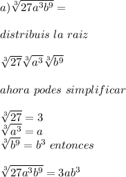 a) \sqrt[3]{27a^{3}b^{9}} =  \\  \\ distribuis  \ la \  raiz \\  \\  \sqrt[3]{27} \sqrt[3]{a^{3}}  \sqrt[3]{b^{9}}   \\  \\ ahora  \ podes \ simplificar \\  \\   \sqrt[3]{27}= 3  \\ \sqrt[3]{a^{3}} = a \\  \sqrt[3]{b^{9}}=b^{3} \ entonces  \\  \\  \sqrt[3]{27a^{3}b^{9}} =3ab^{3}