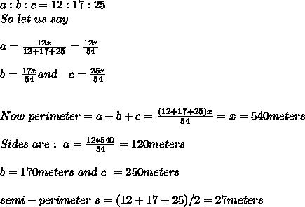 a:b:c = 12:17:25 \\ So\ let\ us\ say\ \\ \\ a = \frac{12x}{12+17+25}  = \frac{12 x}{ 54} \\ \\ b = \frac{17 x}{54} and\ \ \ c = \frac{25 x}{ 54} \\ \\ \\ Now\ perimeter = a+b+c = \frac{(12+17+25 ) x}{ 54} = x = 540 meters \\ \\ Sides\ are:\ a = \frac{12 * 540}{54} = 120 meters \\ \\ b = 170 meters\ and\ c\ = 250 meters \\ \\ semi-perimeter\ s = (12+17+25)/2 = 27 meters \\ \\