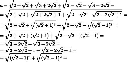 a=\sqrt{2+ \sqrt{2}+ \sqrt{3+2 \sqrt{2}}}+ \sqrt{2- \sqrt{2}- \sqrt{3-2 \sqrt{2}}}= \\ =\sqrt{2+ \sqrt{2}+ \sqrt{2+2 \sqrt{2}+1}}+ \sqrt{2- \sqrt{2}- \sqrt{2-2 \sqrt{2}+1}}= \\ =\sqrt{2+ \sqrt{2}+ \sqrt{(\sqrt{2}+1)^{2}}}+ \sqrt{2- \sqrt{2}- \sqrt{(\sqrt{2}-1)^{2}}}= \\ =\sqrt{2+ \sqrt{2}+ (\sqrt{2}+1)}+ \sqrt{2- \sqrt{2}- (\sqrt{2}-1)}= \\ =\sqrt{3+2 \sqrt{2}} + \sqrt{3-2 \sqrt{2}}= \\ =\sqrt{2+2 \sqrt{2}+1} + \sqrt{2-2 \sqrt{2}+1}= \\ =\sqrt{(\sqrt{2}+1)^{2}} + \sqrt{(\sqrt{2}-1)^{2}}=