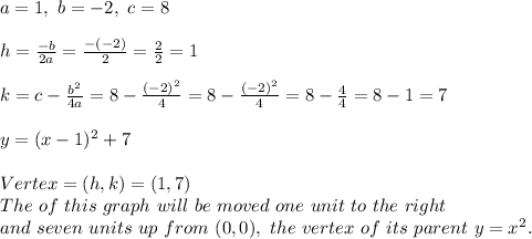 a=1, \ b=-2, \ c=8\\ \\   h=\frac{-b}{2a}=\frac{-(-2)}{2}=\frac{2}{2}=1\\ \\ k= c - \frac{b^2}{4a}=8 -\frac{(-2)^2}{4}=8 -\frac{(-2)^2}{4}= 8 -\frac{4}{4}=8-1=7\\ \\ y =  (x - 1)^2 + 7 \\ \\Vertex = (h, k) = (1, 7)\\The  \vertex \ of \ this \  graph \  will \  be \  moved  \ one \ unit \  to \ the \  right\\ and \ seven \  units \ up \ from \ (0,0),\ the \  vertex \  of \  its \  parent \  y = x^2.