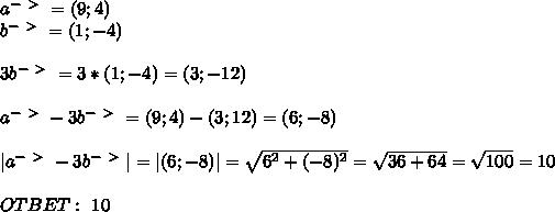 a^{-\ \textgreater \ }=(9;4) \ b^{-\ \textgreater \ }=(1;-4) \  \ 3 b^{-\ \textgreater \ }=3*(1;-4)=(3;-12) \  \ a^{-\ \textgreater \ }-3b^{-\ \textgreater \ }=(9;4)-(3;12)=(6;-8) \  \ |a^{-\ \textgreater \ }-3b^{-\ \textgreater \ }|= |(6;-8)|= \sqrt{6^2+(-8)^2}= \sqrt{ 36+64}= \sqrt{100}=10   \  \ OTBET: \ 10
