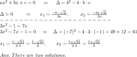 ax^2+bx+c=0\  \ \ \ \Rightarrow\ \ \ \ \Delta=b^2-4\cdot b\cdot c \\\\\Delta>0\ \ \ \ \ \ \ \Rightarrow\ \ \ \ \  x_1= \frac{-b- \sqrt{\Delta} }{2a}, \ \ \ \ \ \ \  x_2= \frac{-b+\sqrt{\Delta} }{2a} \\-----------------------\\3x^2-1=7x\\3x^2-7x-1=0\ \ \ \Rightarrow\ \ \ \Delta=(-7)^2-4\cdot3\cdot(-1)=49+12=61\\\\ x_1= \frac{7- \sqrt{61} }{2\cdot3} =\frac{7- \sqrt{61} }{6} ,\ \ \ \ \ \ x_2= \frac{7+ \sqrt{61} }{2\cdot3} =\frac{7+ \sqrt{61} }{6}\\\\Ans.\ There\ are\ two\ solutions.