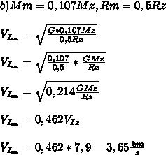 b) Mm = 0,107 Mz, Rm= 0,5Rz \\\\ V_{I_m}=\sqrt{\frac{G*0,107Mz}{0,5Rz}}\\\\ V_{I_m}=\sqrt{\frac{0,107}{0,5}*\frac{GMz}{Rz}}}\\\\ V_{I_m}=\sqrt{0,214\frac{GMz}{Rz}}\\\\ V_{I_m}=0,462V_I_z\\\\ V_{I_m}=0,462*7,9=3,65\frac{km}{s}