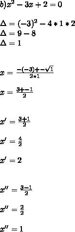 b)x^{2} -3x+2=0 \\ \\  \Delta=(- 3)^{2}-4*1*2 \\ \Delta=9-8 \\ \Delta=1 \\  \\  \\ x= \frac{-(-3)+-  \sqrt{1} }{2*1} \\   \\ x= \frac{3+-1}{2}  \\  \\  \\ x'= \frac{3+1}{2}  \\  \\ x'= \frac{4}{2}  \\  \\ x'=2 \\  \\  \\ x''= \frac{3-1}{2}  \\  \\ x''= \frac{2}{2} \\  \\  x''=1