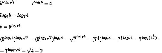 b^{log_5\sqrt7}\ \ \ \ \ \ \ \ \ \ 7^{log_5b}=4 \\ \\ log_5b=log_74 \\ \\ b=5^{log_74} \\ \\(5^{log_74})^{log_5\sqrt7}=(5^{log_5\sqrt7})^{log_74}=\sqrt7^{log_74}=(7^{\frac12})^{log_74}=7^{\frac12log_74}=7^{log_7(4^{\frac12})}= \\ \\ =7^{log_7\sqrt4}=\sqrt4=2