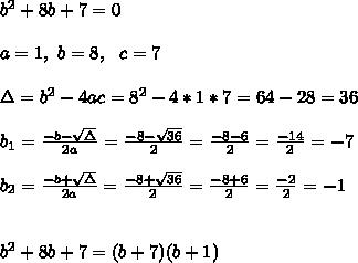 b^2+8b+7 =0\\ \\ a=1, \ b=8, \ \ c=7 \\ \\\Delta = b^{2}-4ac = 8^{2}-4*1*7=64-28=36  \\ \\b_{1}=\frac{-b-\sqrt{\Delta }}{2a} =\frac{-8- \sqrt{36}}{2}=\frac{-8-6}{2}= \frac{-14}{2}=-7\\ \\b_{2}=\frac{-b+\sqrt{\Delta }}{2a} =\frac{-8+ \sqrt{36}}{2}=\frac{-8+6}{2}= \frac{-2}{2}=-1 \\ \\ \\b^2+8b+7 = (b+7)(b+1)