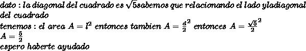 dato: la \ diagonal \ del \ cuadrado \ es \ \sqrt{5} sabemos \ que \ relacionando \ el \ lado \ y la diagonal \\ del \ cuadrado \\ tenemos: el \ area \ A= l^{2} \ entonces \ tambien \ A= \frac{d}{2}^{2}\ entonces\ A= \frac{\sqrt{5}}{2}^{2}\\ A= \frac{5}{2}\rpta \\ espero \ haberte \ ayudado