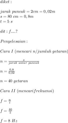 diket : \\ \\ jarak \antar\ puncak = 2 cm = 0,02m \\ s = 80\ cm = 0,8 m \\ t = 5\ s \\ \\ dit : f ....? \\ \\ Penyelesaian : \\ \\ Cara \ I \ (mencari\ n / jumlah\ getaran) \\ \\ n = \frac{s}{jarak\ antar\ puncak} \\ \\ n = \frac{0,8}{0,02} \\ \\ n = 40 \ getaran \\ \\ Cara \ II \ (mencari frekuensi) \\ \\ f = \frac{n}{t} \\ \\ f = \frac{40}{5} \\ \\ f = 8 \ Hz