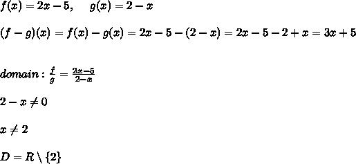 f(x)=2x-5 , \ \ \ \ g(x)=2-x \\\\(f-g)(x)=f(x)-g(x) = 2x-5 -(2-x)=2x-5-2+x = 3x+5 \\\\\\  domain :  \frac{f}{g}=\frac{2x-5}{2-x}\\\\2-x\neq 0 \\ \\x\neq 2 \\ \\D=R\setminus \left \{ 2 \right \}