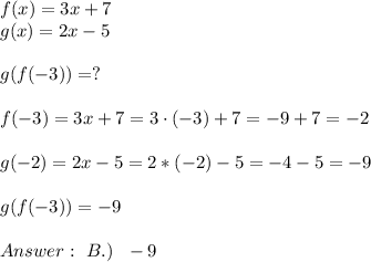 f(x)=3x+7 \\   g(x)=2x-5 \\ \\   g(f(-3))  = ? \\ \\f(-3)=3x+7 =3 \cdot (-3)+7=-9+7=-2 \\ \\ g(-2)=2x-5 =2*(-2)-5=-4-5 = -9\\ \\ g(f(-3)) = -9 \\ \\ Answer: \ B.) \ \ -9