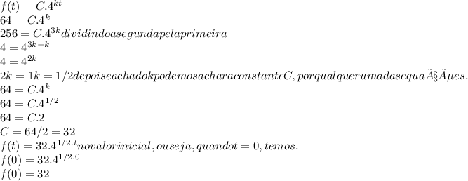 f (t) = C.4^{kt}\\ 64= C.4^{k}\\ 256=C.4^{3k} dividindo a segunda pela primeira\\ 4=4^{3k-k}\\ 4=4^{2k}\\ 2k=1 k=1/2 depois e achado k podemos achar a constante C,por qualquer uma das equações.\\ 64= C.4^{k}\\ 64= C.4^{1/2}\\ 64=C.2\\ C=64/2=32\\ f(t)=32.4^{1/2.t} no valor inicial,ou seja,quando t=0,temos.\\ f(0)=32.4^{1/2.0}\\ f(0)=32\\