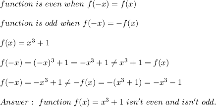 function\ is\ even\ when\ f(-x)=f(x)\\\\function\ is\ odd\ when\ f(-x)=-f(x)\\\\f(x)=x^3+1\\\\f(-x)=(-x)^3+1=-x^3+1\neq x^3+1=f(x)\\\\f(-x)=-x^3+1\neq-f(x)=-(x^3+1)=-x^3-1\\\\Answer:\ function\ f(x)=x^3+1\ isn't\ even\ and\ isn't\ odd.