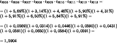i_{2005}\cdot i_{2006}\cdot i_{2007}\cdot i_{2008}\cdot i_{2009}\cdot i_{2010}\cdot i_{2011}\cdot i_{2012}\cdot i_{2013}=\\\\= (1+ 5,69\%) (1+ 3,14\%) (1+4,46\%)(1+5,90\%) (1+4,31\%)\\(1+5,91\%) (1+6,50\%)(1+ 5,84\%) (1+ 5,91\%)=\\\\=(1+ 0,0569) (1+ 0,0314) (1+0,0446)(1+0,0590) (1+0,0431)\\(1+0,0591) (1+0,0650)(1+0,0584) (1+0,0591)=\\\\=1,5904
