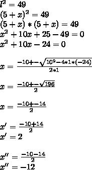 l^{2}=49 \\ (5+x)^{2}=49 \\ (5+x)*(5+x)=49 \\  x^{2}+10x+25-49=0 \\  x^{2}+10x-24=0 \\  \\ x= \frac{-10+- \sqrt{ 10^{2}-4*1*(-24)} }{2*1} \\  \\ x= \frac{-10+- \sqrt{196} }{2} \\ \\ x= \frac{-10+-14}{2}  \\  \\ x'= \frac{-10+14}{2}  \\ x'=2 \\  \\ x''= \frac{-10-14}{2} \\ x''=-12