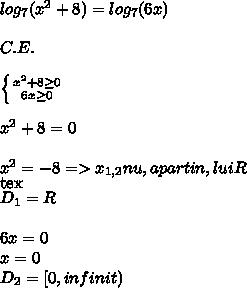 log_{7} ( x^{2} +8)= log_{7} (6x)\\ \\C.E. \\ \\ \left \{ {{ x^{2} +8 \geq 0} \atop {6x \geq 0}} \right. \\ \\ x^{2} +8=0 \\ \\ x^{2}=-8=> x_{1,2}nu,apartin,lui R  \\ [tex]D_{1}=R \\ \\ 6x=0  \\ x=0 \\ D_{2} =[0,infinit)