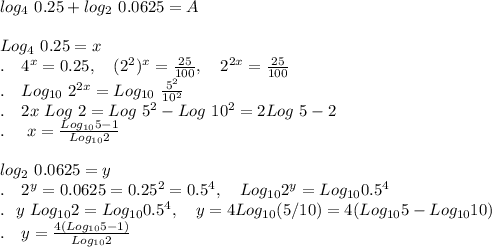 log_4\ 0.25 + log_2\ 0.0625 = A\\ \\Log_4\ 0.25 = x\\.\ \ \ 4^x = 0.25,\ \ \ (2^2)^x=\frac{25}{100},\ \ \ 2^{2x}=\frac{25}{100}\\. \ \ \ Log_{10}\ 2^{2x}=Log_{10}\ \frac{5^2}{10^2}\\.\ \ \ 2x\ Log\ 2=Log\ 5^2-Log\ 10^2= 2Log\ 5-2\\.\ \ \ \ x=\frac{Log_{10}5-1}{Log_{10}2}\\ \\log_2\ 0.0625 = y\\.\ \ \ 2^y=0.0625=0.25^2=0.5^4,\ \ \ Log_{10}2^y=Log_{10}0.5^4\\.\ \ y\ Log_{10}2=Log_{10}0.5^4,\ \ \ y = 4 Log_{10}(5/10)=4(Log_{10}5-Log_{10}10})\\.\ \ \ y=\frac{4(Log_{10}5-1)}{Log_{10}2}\\ \\