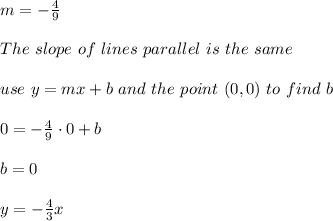 m=-\frac{4}{9} \\ \\ The \ slope \ of \ lines \ parallel \ is \ the \ same \\ \\ use \ y = mx + b \ and \ the \ point \ (0,0) \ to \ find \ b \\ \\ 0=-\frac{4}{9}\cdot 0 +b\\ \\b=0 \\ \\y=-\frac{4}{3}x