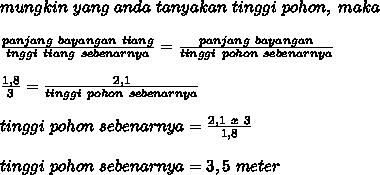mungkin~yang~anda~tanyakan~tinggi~pohon,~maka \\  \\ \frac{panjang~bayangan~tiang}{tnggi~tiang~sebenarnya}= \frac{panjang~bayangan}{tinggi~pohon~sebenarnya}   \\  \\  \frac{1,8}{3}= \frac{2,1}{tinggi~pohon~sebenarnya}   \\ \\  tinggi~pohon~sebenarnya= \frac{2,1~x~3}{1,8} \\  \\ tinggi~pohon~sebenarnya=3,5~m eter