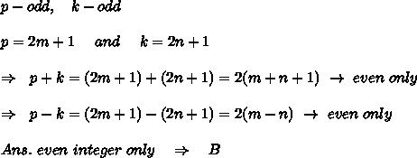 p-odd,\ \ \ k-odd\\\\p=2m+1\ \ \ \ and\ \ \ \ k=2n+1\\\\\ \ \Rightarrow\ \ p+k=(2m+1)+(2n+1)=2(m+n+1)\ \rightarrow\ even\ only\\\\\ \ \Rightarrow\ \ p-k=(2m+1)-(2n+1)=2(m-n)\ \rightarrow\ even\ only\\\\Ans.\ even\ integer\ only\ \ \ \Rightarrow\ \ \ B