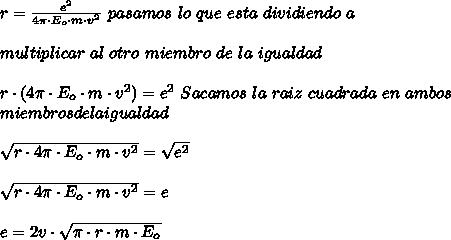 r=\frac{e^{2}}{4\pi\cdot E_{o}\cdot m\cdot v^{2}}\ pasamos\ lo\ que\ esta\ dividiendo\ a\\ \\ multiplicar\ al\ otro\ miembro\ de\ la\ igualdad\\ \\r\cdot(4\pi\cdot E_{o}\cdot m\cdot v^{2})=e^2\ Sacamos\ la\ raiz\ cuadrada\ en\ ambos\\ miembros de la igualdad\\ \\\sqrt{r\cdot4\pi\cdot E_{o}\cdot m\cdot v^{2}}=\sqrt{e^2}\\ \\\sqrt{r\cdot4\pi\cdot E_{o}\cdot m\cdot v^{2}}=e\\ \\e=2v\cdot\sqrt{\pi\cdot r\cdot m\cdot E_o}