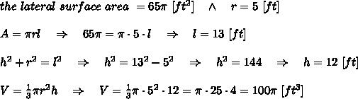 the\ lateral\ surface\ area\ =65\pi\ [ft^2]\ \ \ \wedge\ \ \ r=5\ [ft]\\ \\A=\pi r l\ \ \ \Rightarrow\ \ \ 65\pi=\pi\cdot 5\cdot l\ \ \ \Rightarrow\ \ \ l=13\ [ft]\\ \\h^2+r^2=l^2\ \ \ \Rightarrow\ \ \ h^2=13^2-5^2\ \ \ \Rightarrow\ \ \ h^2=144\ \ \ \Rightarrow\ \ \ h=12\ [ft]\\ \\V= \frac{1}{3} \pi r^2 h\ \ \ \Rightarrow\ \ \ V= \frac{1}{3}\pi \cdot 5^2\cdot 12=\pi \cdot25\cdot4=100 \pi\ [ft^3]