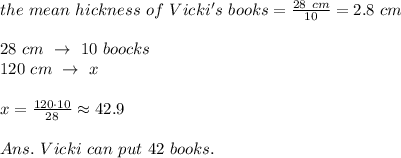the\ mean\ hickness\ of\ Vicki's\ books= \frac{28\ cm}{10} =2.8\ cm\\\\28\ cm\ \rightarrow\ 10\ boocks\\120\ cm\ \rightarrow\ x\\\\x= \frac{120\cdot 10}{28} \approx42.9\\\\Ans.\ Vicki\ can\ put\ 42\ books.
