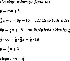 the \ slope \ intercept \ form \ is : \ \ y= mx +b \\ \frac{2}{3}x+3=6y-15 \ \ | \ add\ 15\ to\ both\ sides \\6y=\frac{2}{3}x+18 \ \ | \ multiply\ both\ sides\ by\  \frac{1}{6}\\ \frac{1}{6}\cdot 6y=\frac{1}{6}\cdot \frac{2}{3}x+\frac{1}{6}\cdot 18  \\y=\frac{1}{9}x+3 \ \slope: \ m= \frac{1}{9}