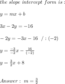 the \ slope \ intercept \ form \ is : \\  \\ y= mx +b \\ \\ 3x-2y=-16 \\ \\-2y = -3x-16 \ \ /: (-2)\\ \\ y = \frac{-3}{-2}x-\frac{16}{(-2)} \\ \\y = \frac{3}{2}x + 8 \\ \\ \\Answer : \ m = \frac{3}{2}