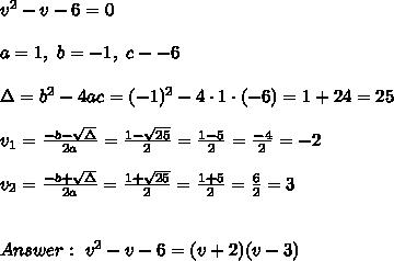 v^2-v-6 =0 \\ \\a=1 , \ b= -1 , \ c- -6 \\ \\ \Delta = b^2-4ac =  (-1)^2 -4\cdot1\cdot (-6) = 1+24=25 \\ \\v_{1}=\frac{-b-\sqrt{\Delta} }{2a}=\frac{1-\sqrt{25}}{2 }=\frac{ 1-5}{2}=\frac{-4}{2}=-2 \\ \\v_{2}=\frac{-b+\sqrt{\Delta} }{2a}=\frac{1+\sqrt{25}}{2 }=\frac{ 1+5}{2}=\frac{6}{2}=3 \\ \\  \\ Answer : \  v^2-v-6 =(v+2)(v-3)