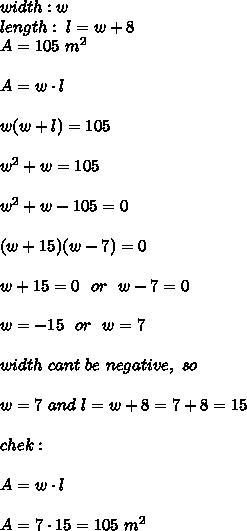 width : w \\ length : \ l = w + 8 \\ A = 105 \ m^2 \\ \\A= w \cdot l \\ \\w(w+l)=105 \\ \\w^2+w = 105 \\ \\w^2+w-105 =0 \\ \\(w+15)(w-7)=0 \\ \\w+15 =0 \ \ or \ \ w-7 = 0 \\ \\w = -15 \ \ or \ \ w=7 \\ \\ width \ cant \ be \ negative, \ so \\ \\ w = 7 \ and \ l = w+8 = 7 +8 =15 \\ \\chek : \\ \\ A=w\cdot l \\ \\A=7\cdot 15=105 \ m^2