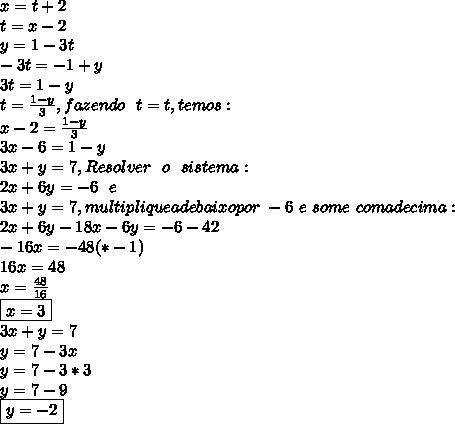 x=t+2\\ t = x-2\\ y =1-3t\\ -3t=-1+y\\ 3t=1-y\\ t= \frac{1-y}{3}, fazendo~~t=t, temos:\\ x-2= \frac{1-y}{3} \\3x-6=1-y\\3x+y=7, Resolver~~o~~ sistema:\\ 2x+6y=-6~~e\\3x+y=7, multiplique a debaixo por~-6~e~some~com a de cima:\\ 2x+6y-18x-6y=-6-42\\-16x=-48(*-1)\\16x=48\\x= \frac{48}{16} \\ \boxed{x=3}\\ 3x +y =7\\y=7-3x\\y=7-3*3\\y=7-9\\ \boxed{y=-2}
