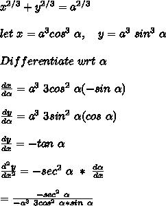 x^{2/3} +  y^{2/3}  = a^{2/3} \\ \\ let\ x = a^3 cos^3\ \alpha,\ \ \ y = a^3\ sin^3\ \alpha \\ \\ Differentiate\ wrt\ \alpha\ \\ \\ \frac{dx}{d\alpha} = a^3\ 3cos^2\ \alpha (-sin\ \alpha) \\ \\ \frac{dy}{d\alpha} = a^3\ 3 sin^2\ \alpha (cos\ \alpha) \\ \\ \frac{dy}{dx} = - tan\ \alpha \\ \\ \frac{d^2y}{dx^2} = - sec^2\ \alpha\ *\ \frac{d\alpha}{dx} \\ \\ \ \ \ = \frac{-sec^2\ \alpha}{-a^3\ 3 cos^2\ \alpha * sin\ \alpha} \\ \\