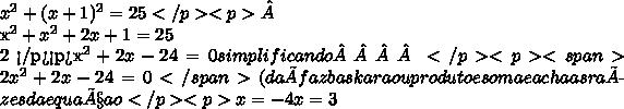 x^{2} + (x+1)^{2} =25</p><p> x^{2} + x^{2} +2x+1=252 </p><p>x^{2} +2x-24=0 simplificando </p><p><span>2 x^{2} +2x-24=0</span>(daí faz baskara ou produto e soma e acha as raízes da equaçao</p><p>x=- 4x=3