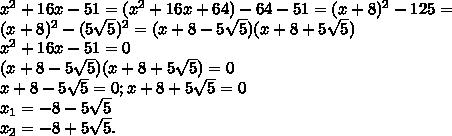 x^{2} +16x-51=( x^{2} +16x+64)-64-51=(x+8) ^{2} -125=\\(x+8) ^{2} -(5 \sqrt{5}) ^{2} =(x+8-5 \sqrt{5})( x+8+5 \sqrt{5})\\ x^{2} +16x-51=0\\(x+8-5 \sqrt{5})( x+8+5 \sqrt{5})=0\\x+8-5 \sqrt{5}=0 ; x+8+5 \sqrt{5}=0\\ x_{1}= -8-5 \sqrt{5} \\ x_{2} =-8 +5 \sqrt{5} .