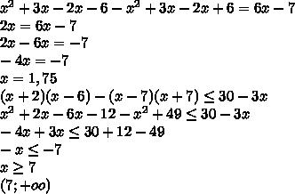 x^{2} +3x-2x-6 - x^{2} +3x-2x+6 = 6x-7\\2x=6x-7\\2x-6x=-7\\-4x=-7\\x=1,75\\(x+2)(x-6)-(x-7)(x+7) \leq 30-3x\\ x^{2} +2x-6x-12- x^{2} +49 \leq 30-3x\\-4x+3x \leq 30+12-49\\-x \leq -7\\x \geq 7\\(7; +oo)
