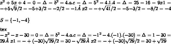 x^{2} +5x+4=0= \Delta= b^{2} -4.a.c= \Delta= 5^{2} -4.1.4= \Delta=25-16=9 x1=-+5 \sqrt{9} /2=-5+3/2=-2/2=-1 x2=-+ \sqrt{41} /2=-5-3/2=-8/2=-4\\\\S=\{-1,-4\}\\\\[tex]- x^{2} -x-30=0= \Delta= b^{2} -4.a.c= \Delta=  -1^{2} -4.(-1).(-30)= \Delta=1-30=29 x1=-+(-30) \sqrt{29} /2=30- \sqrt{29} x2=-+(-30) \sqrt{29} /2=30+ \sqrt{29}