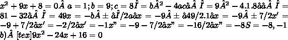 """x^{2} +9x+8=0 a=1; b=9; c=8 Δ=b²-4ac⇒Δ=9²-4.1.8⇒⇒Δ=81-32⇒Δ=49 x=-b±√Δ / 2a⇒ x=-9±√49 /2.1⇒ x=-9±7 / 2 x'=-9+7 / 2⇒ x'=-2/2⇒ x'=-1 x""""=-9-7 / 2⇒ x""""=-16/2⇒ x""""=-8 S={-8 , -1}\\b)[tex]9 x^{2} -24x+16=0"""