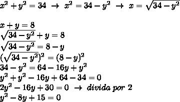 x^{2} +y^2=34~\to~x^2=34-y^2~\to~x= \sqrt{34-y^2}\\\\x+y=8\\ \sqrt{34-y^2}+y=8\\ \sqrt{34-y^2}=8-y\\( \sqrt{34-y^2})^2=(8-y)^2\\34-y^2=64-16y+y^2\\y^2+y^2-16y+64-34=0\\2y^2-16y+30=0~\to~divida~por~2\\y^2-8y+15=0