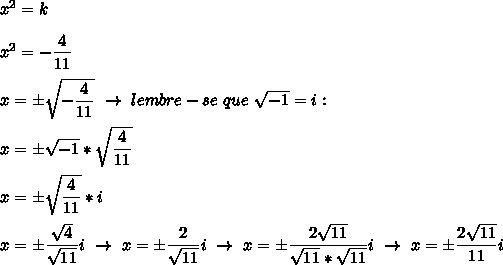 x^{2} =k\\\\ x^{2} =- \dfrac{4}{11}\\\\ x= \pm\sqrt{- \dfrac{4}{11} }~\to~lembre-se~que~ \sqrt{-1}=i:\\\\x= \pm\sqrt{-1}* \sqrt{ \dfrac{4}{11} }\\\\x= \pm\sqrt{ \dfrac{4}{11} }*i\\\\x= \pm\dfrac{ \sqrt{4} }{ \sqrt{11} }i~\to~x= \pm\dfrac{2}{ \sqrt{11} }i~\to~x=\pm\dfrac{2 \sqrt{11} }{ \sqrt{11}* \sqrt{11}  }i~\to~x=\pm\dfrac{2 \sqrt{11} }{11}i